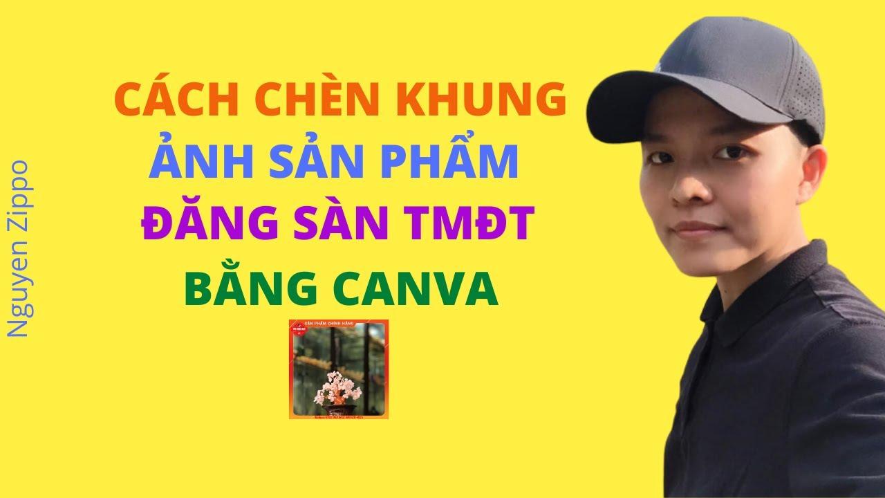 Nguyen Zippo/ Chèn khung ảnh sản phẩm đăng sàn TMĐT bằng Canva dễ dàng và chuyên nghiệp