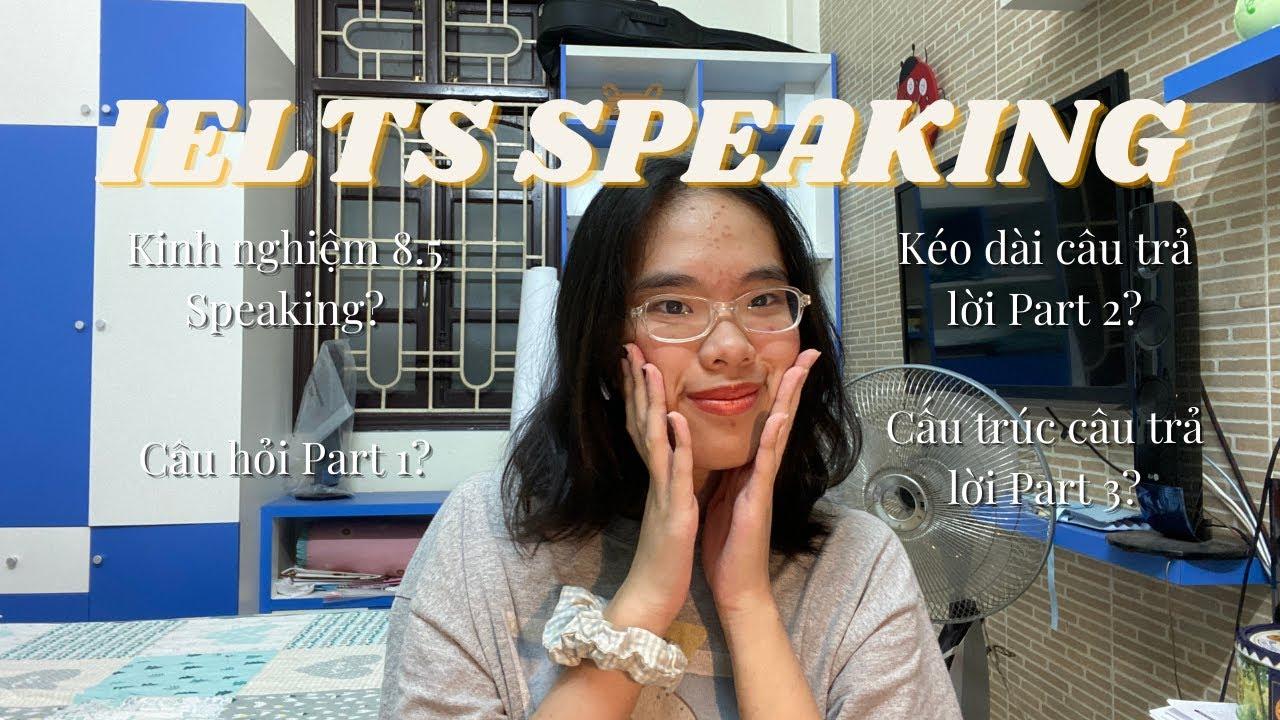 SPEAKING IELTS 8.5 (EP. 2) | HƯỚNG DẪN TỪNG PHẦN THI SPEAKING | TRẢI NGHIỆM THI SPEAKING CỦA MÌNH?