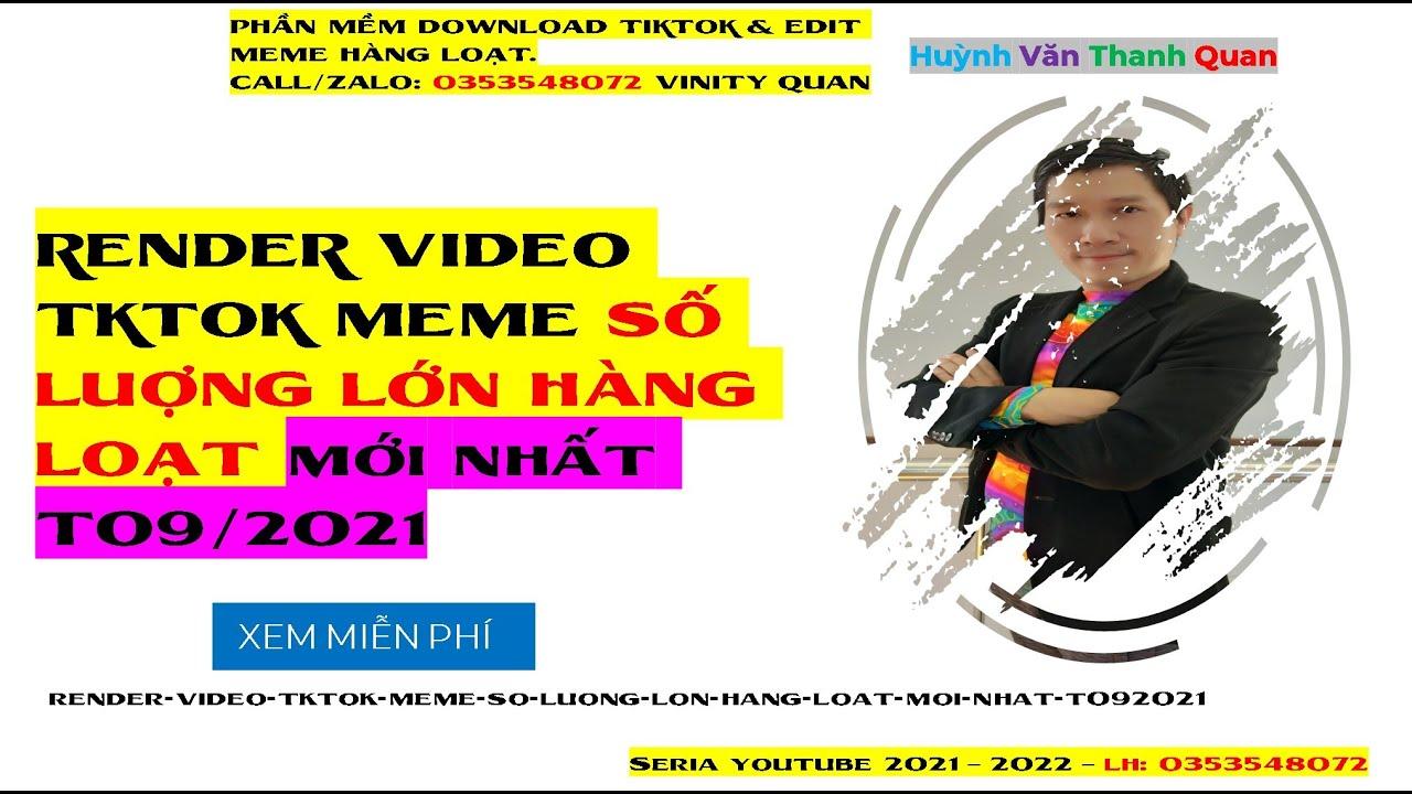 RENDER VIDEO TKTOK MEME SỐ LUỢNG LỚN HÀNG LOẠT mới nhất T09/2021?Huỳnh Văn Thanh Quan