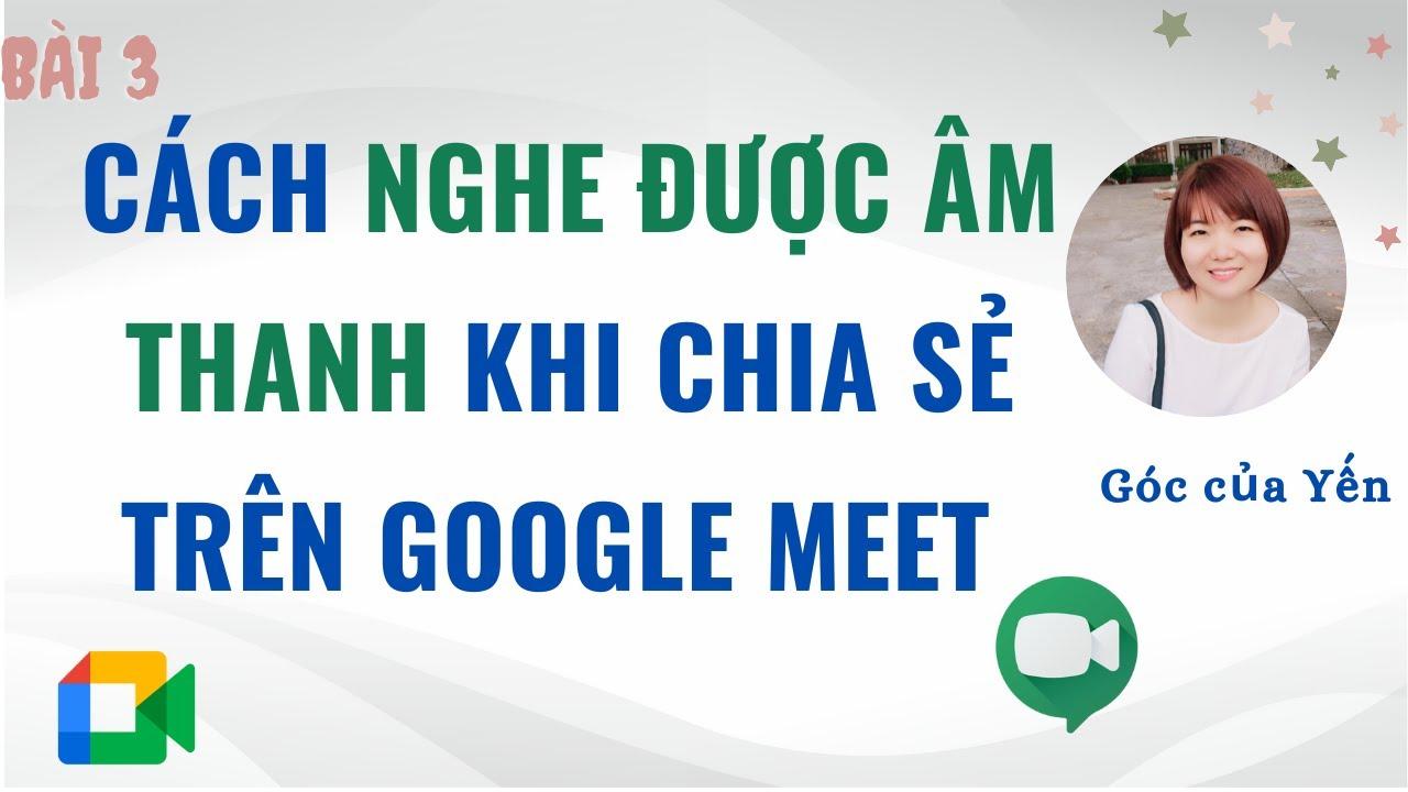Cách chia sẻ âm thanh trên Google Meet | Cách nghe được âm thanh trên Google Meet | Góc của Yến