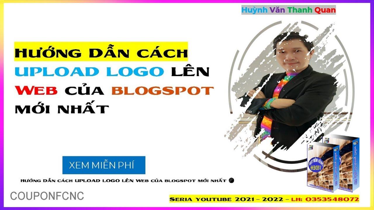 [Coaching thiết kế Blospot] Hướng Dẫn cách UPLOAD LOGO LÊN Web của blogspot mới nhất ?